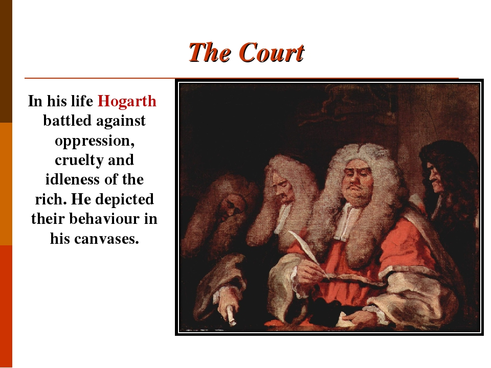 The Court In his life Hogarth battled against oppression, cruelty and idleness of the rich. He depicted their behaviour in his canvases.