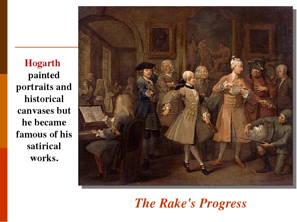 The Rake's Progress Hogarth painted portraits and historical canvases but he became famous of his satirical works.