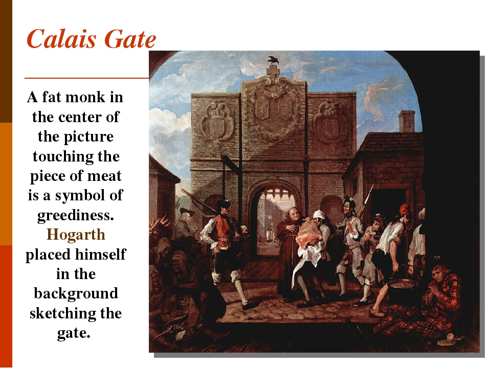Calais Gate A fat monk in the center of the picture touching the piece of meat is a symbol of greediness. Hogarth placed himself in the background ...