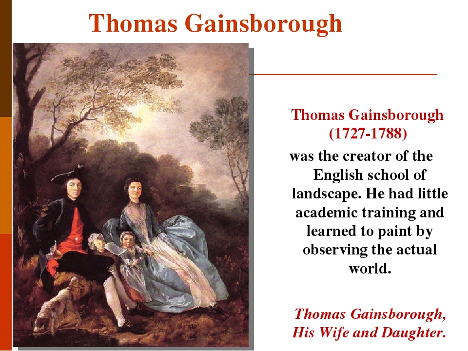 Thomas Gainsborough Thomas Gainsborough (1727-1788) was the creator of the English school of landscape. He had little academic training and learned...