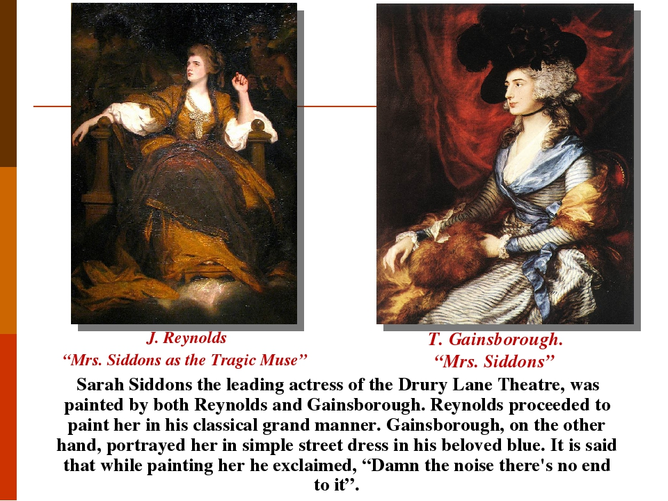 Sarah Siddons the leading actress of the Drury Lane Theatre, was painted by both Reynolds and Gainsborough. Reynolds proceeded to paint her in his ...