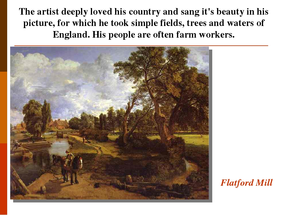 Flatford Mill The artist deeply loved his country and sang it's beauty in his picture, for which he took simple fields, trees and waters of England...