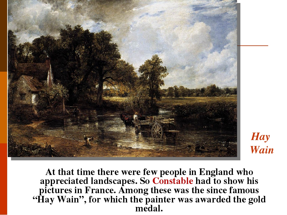 Hay Wain At that time there were few people in England who appreciated landscapes. So Constable had to show his pictures in France. Among these was...