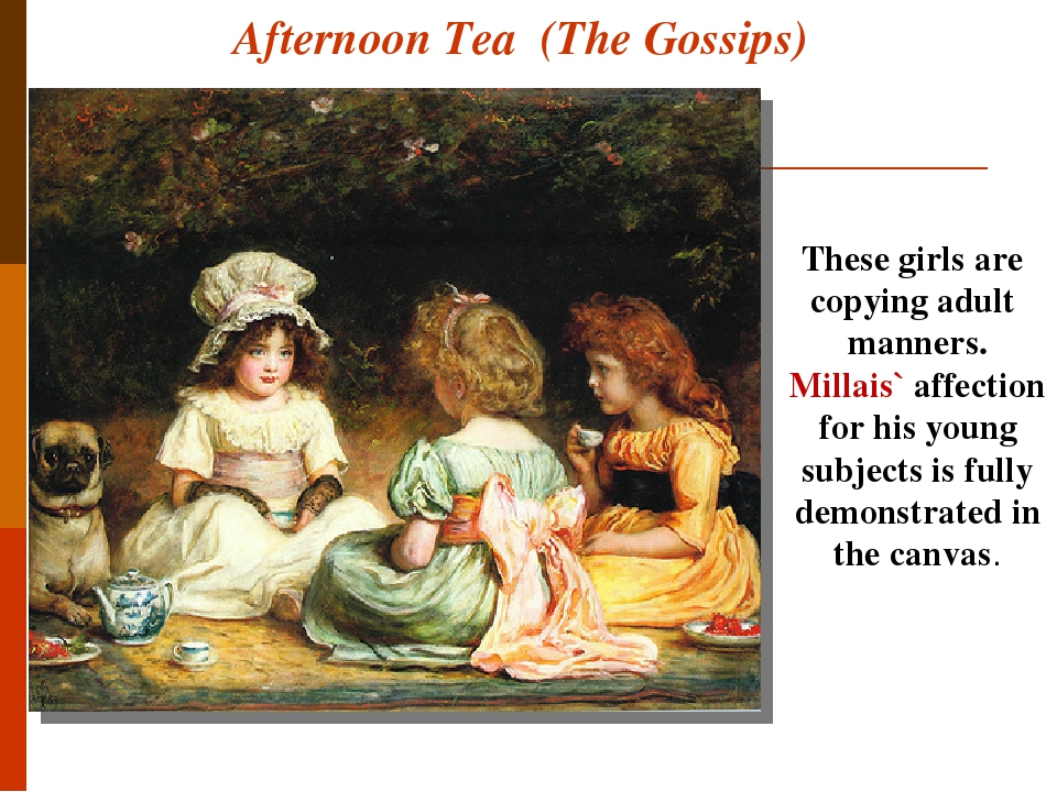 Afternoon Tea (The Gossips) These girls are copying adult manners. Millais` affection for his young subjects is fully demonstrated in the canvas.