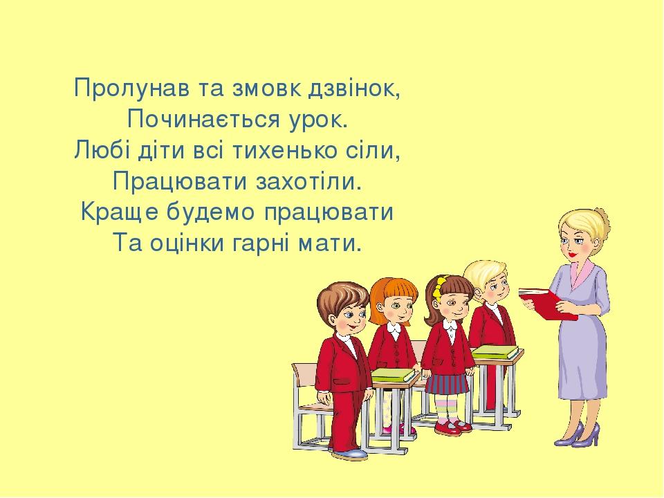 Пролунав та змовк дзвінок, Починається урок. Любі діти всі тихенько сіли, Працювати захотіли. Краще будемо працювати Та оцінки гарні мати.