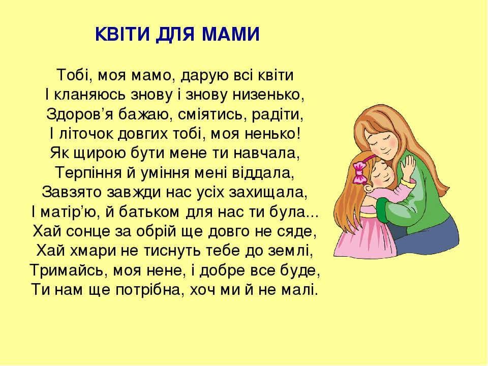 КВІТИ ДЛЯ МАМИ Тобі, моя мамо, дарую всі квіти І кланяюсь знову і знову низенько, Здоров'я бажаю, сміятись, радіти, І літочок довгих тобі, моя нень...