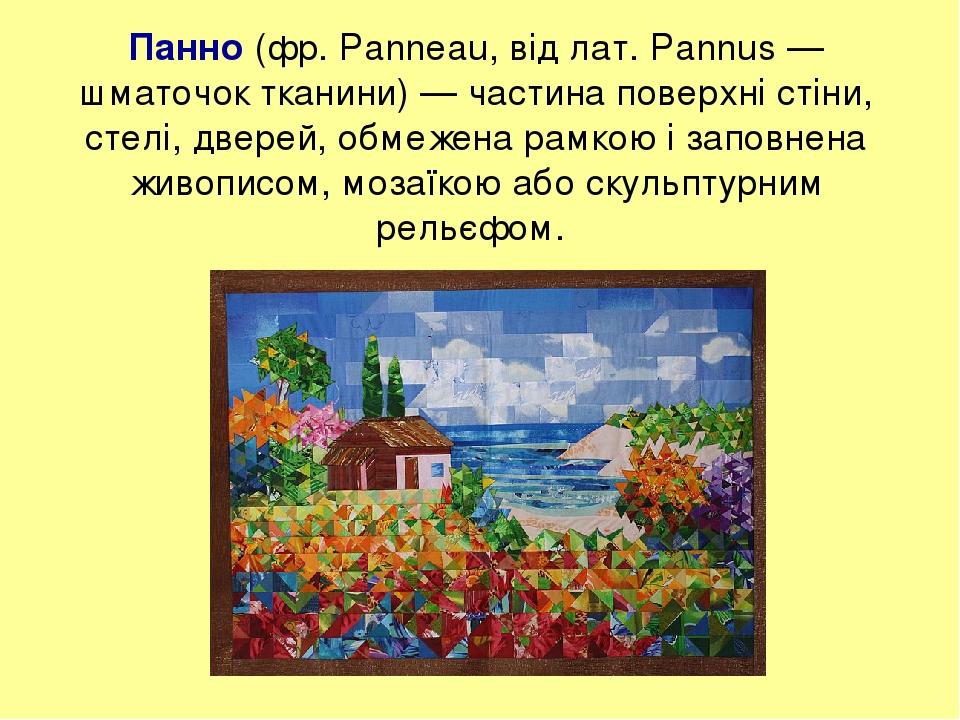 Панно (фр. Panneau, від лат. Pannus — шматочок тканини) — частина поверхні стіни, стелі, дверей, обмежена рамкою і заповнена живописом, мозаїкою аб...
