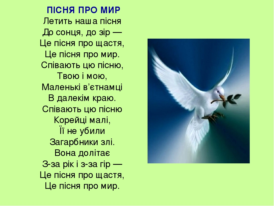 ПІСНЯ ПРО МИР Летить наша пісня До сонця, до зір — Це пісня про щастя, Це пісня про мир. Співають цю пісню, Твою і мою, Маленькі в'єтнамці В далекі...