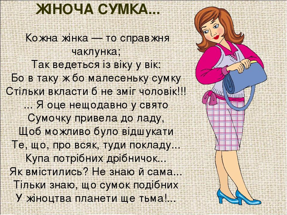 ЖІНОЧА СУМКА... Кожна жінка — то справжня чаклунка; Так ведеться із віку у вік: Бо в таку ж бо малесеньку сумку Стільки вкласти б не зміг чоловік!!...