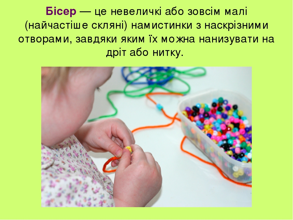 Бісер — це невеличкі або зовсім малі (найчастіше скляні) намистинки з наскрізними отворами, завдяки яким їх можна нанизувати на дріт або нитку.