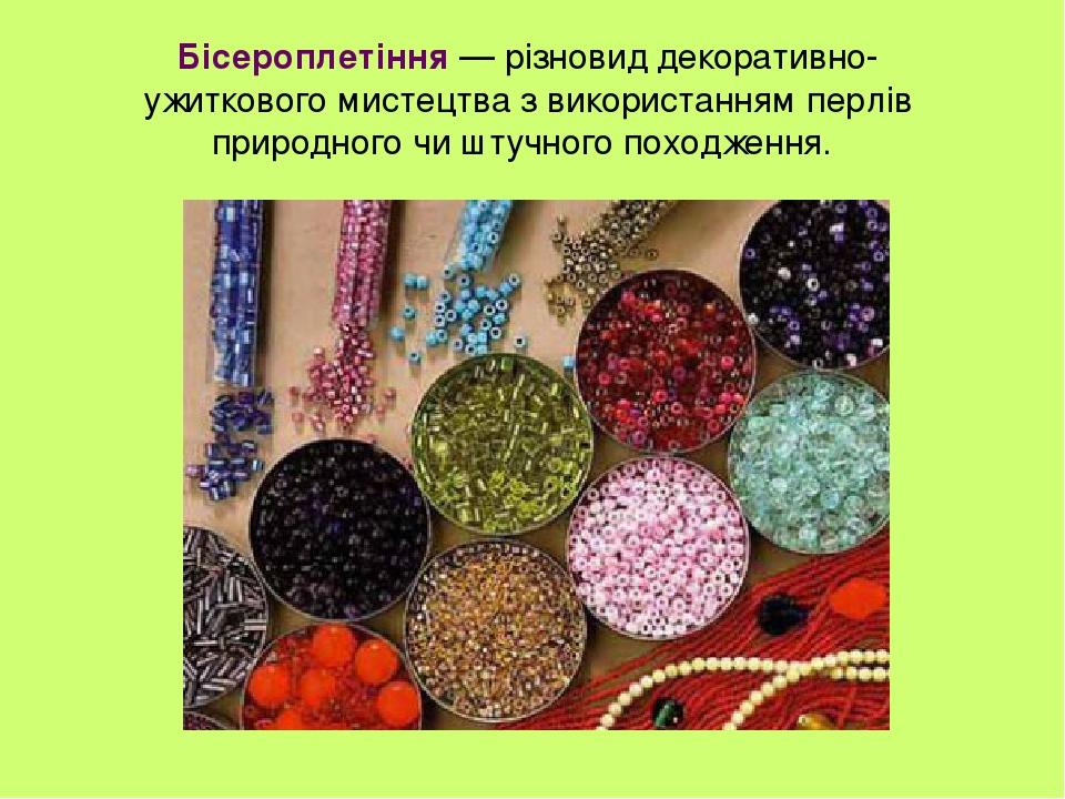 Бісероплетіння — різновид декоративно-ужиткового мистецтва з використанням перлів природного чи штучного походження.