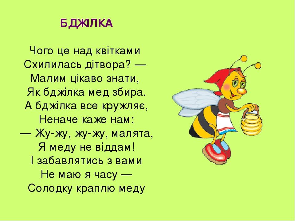 БДЖІЛКА Чого це над квітками Схилилась дітвора? — Малим цікаво знати, Як бджілка мед збира. А бджілка все кружляє, Неначе каже нам: — Жу-жу, жу-жу,...