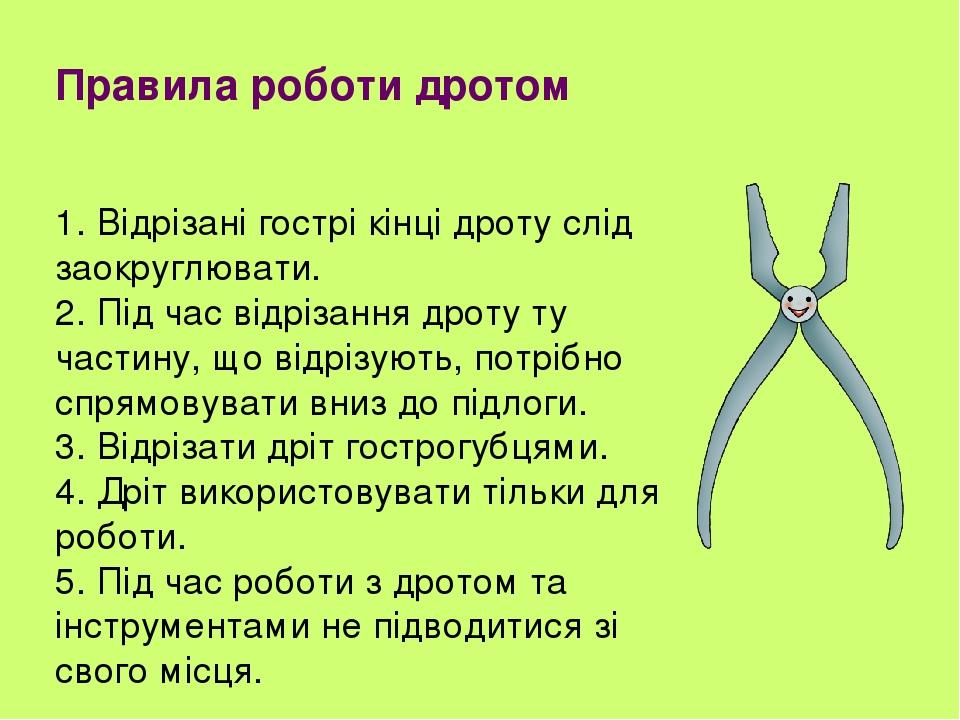 Правила роботи дротом 1. Відрізані гострі кінці дроту слід заокруглювати. 2. Під час відрізання дроту ту частину, що відрізують, потрібно спрямовув...