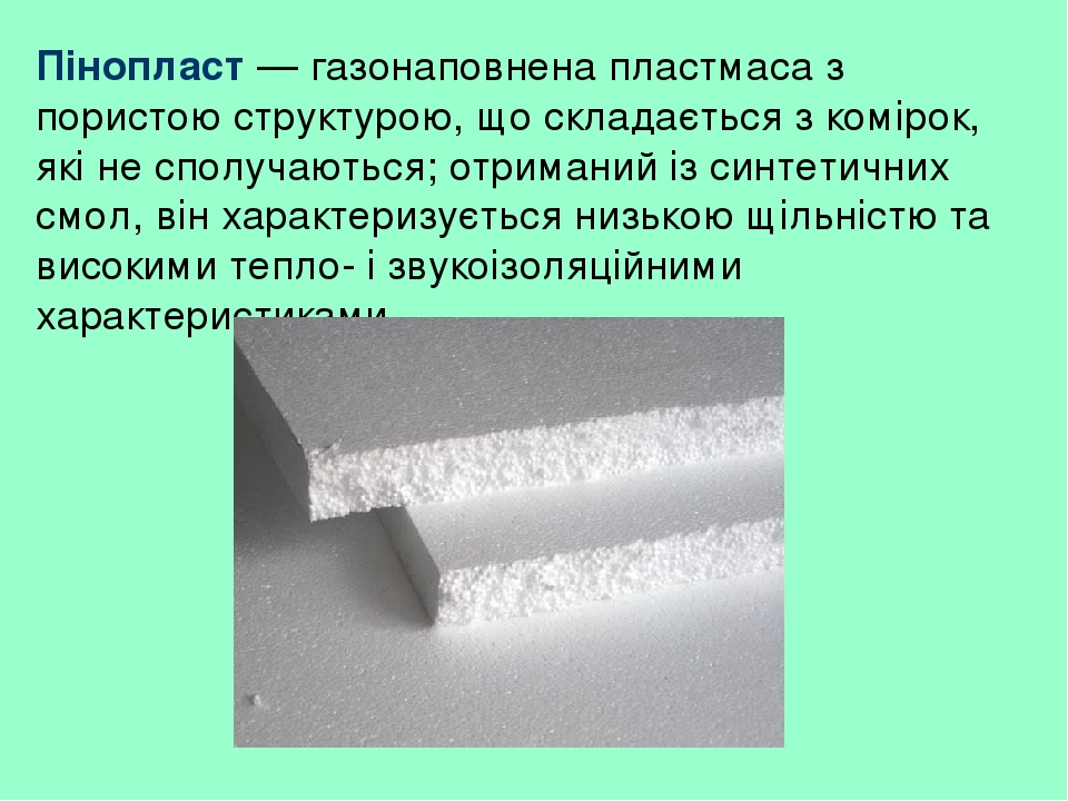 Пінопласт — газонаповнена пластмаса з пористою структурою, що складається з комірок, які не сполучаються; отриманий із синтетичних смол, він характ...