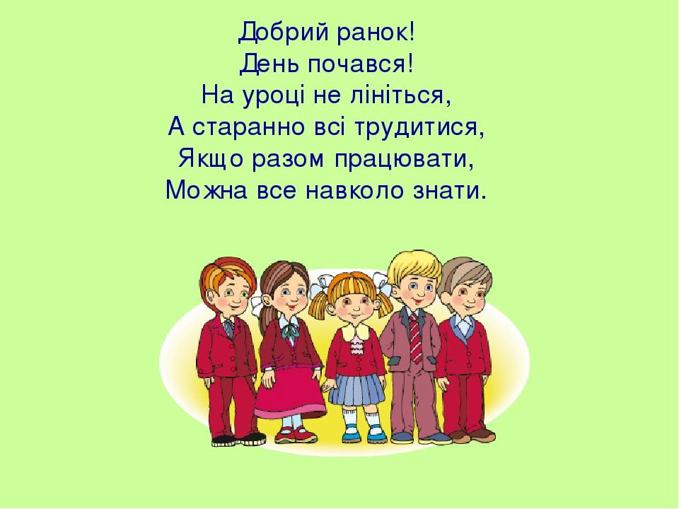 Добрий ранок! День почався! На уроці не лініться, А старанно всі трудитися, Якщо разом працювати, Можна все навколо знати.