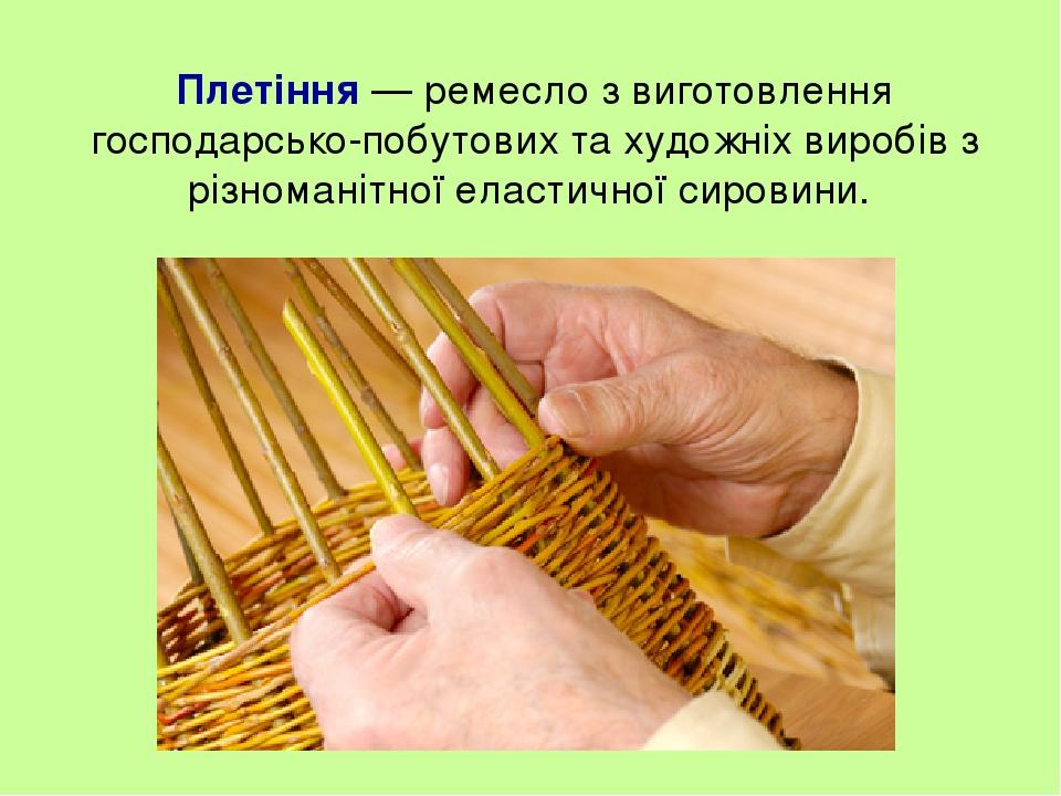 Плетіння — ремесло з виготовлення господарсько-побутових та художніх виробів з різноманітної еластичної сировини.