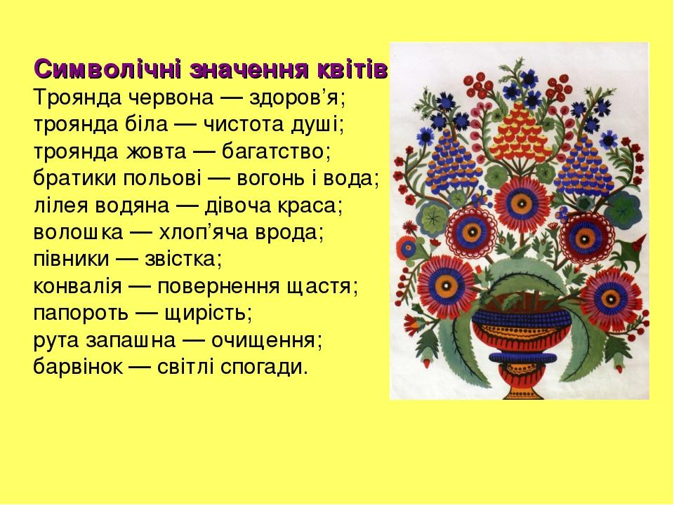 Символічні значення квітів Троянда червона — здоров'я; троянда біла — чистота душі; троянда жовта — багатство; братики польові — вогонь і вода; ліл...