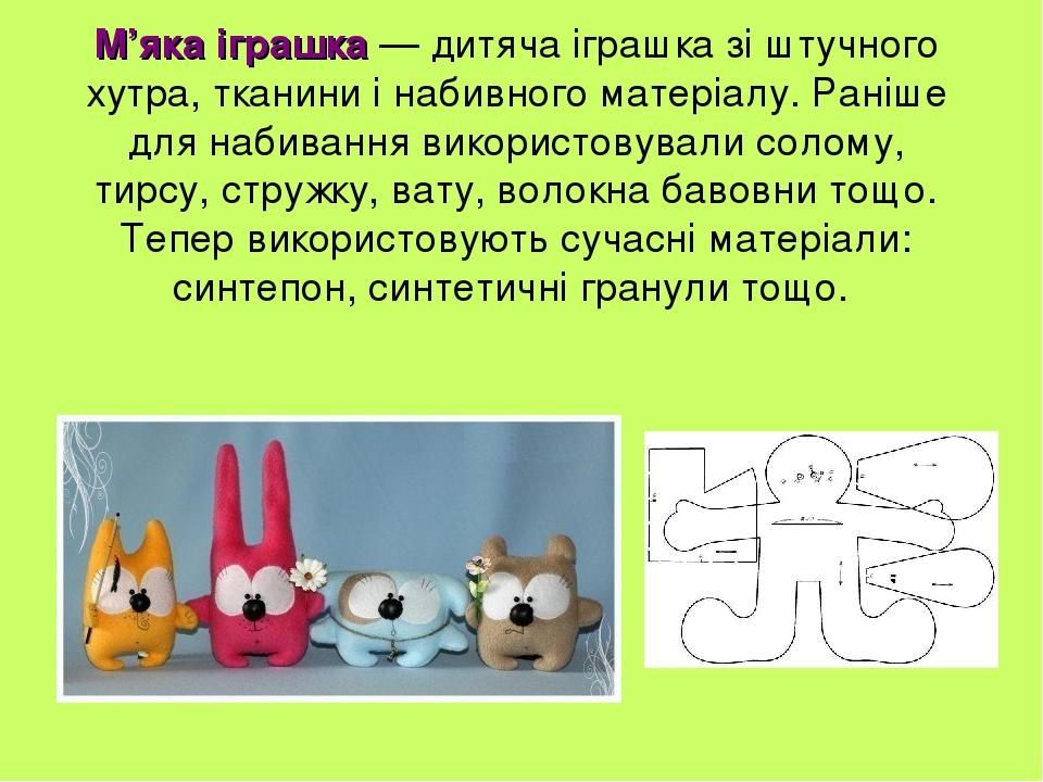 М'яка іграшка — дитяча іграшка зі штучного хутра, тканини і набивного матеріалу. Раніше для набивання використовували солому, тирсу, стружку, вату,...