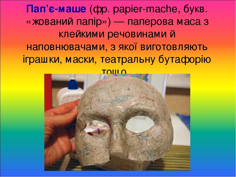 Пап'є-маше (фр. papier-mаchе, букв. «жований папір») — паперова маса з клейкими речовинами й наповнювачами, з якої виготовляють іграшки, маски, теа...