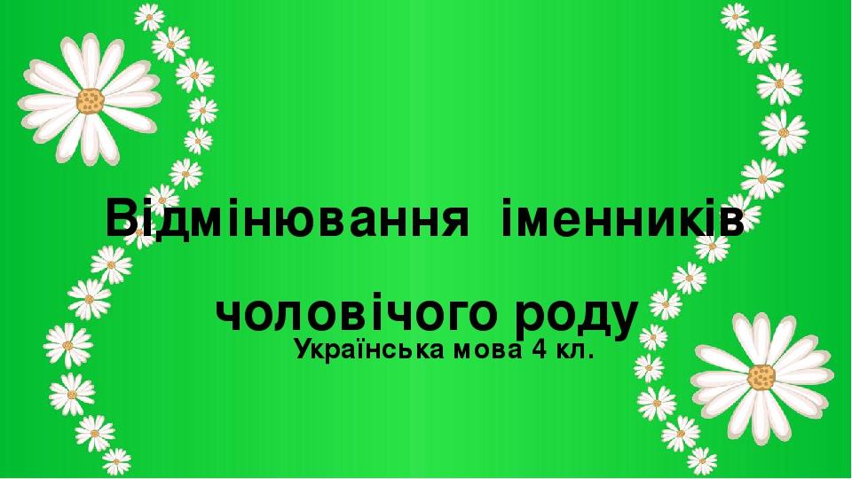 Відмінювання іменників чоловічого роду Українська мова 4 кл.