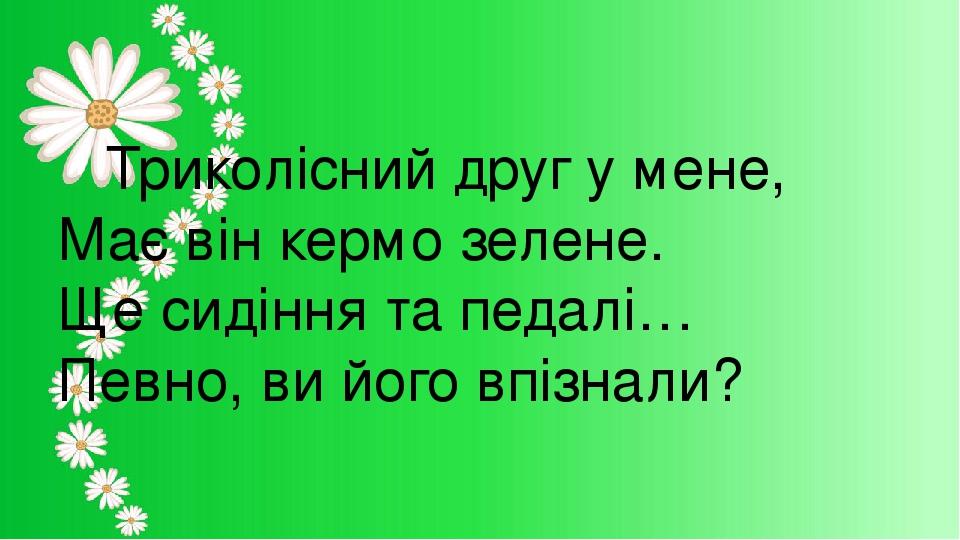 Триколісний друг у мене, Має він кермо зелене. Ще сидіння та педалі… Певно, ви його впізнали?