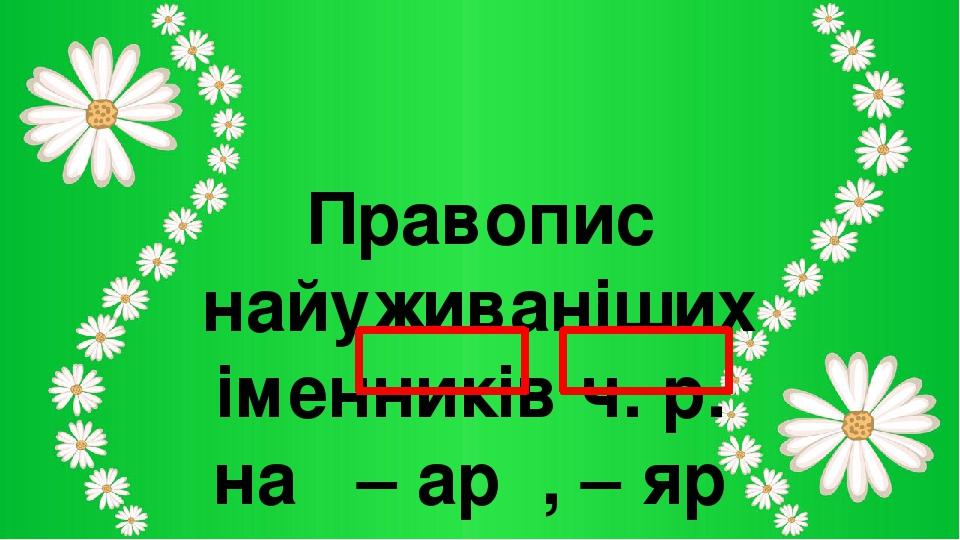 Правопис найуживаніших іменників ч. р. на – ар , – яр