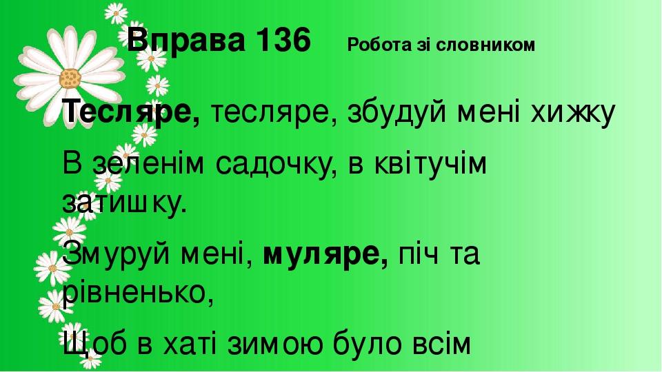 Вправа 136 Робота зі словником Тесляре, тесляре, збудуй мені хижку В зеленім садочку, в квітучім затишку. Змуруй мені, муляре, піч та рівненько, Що...