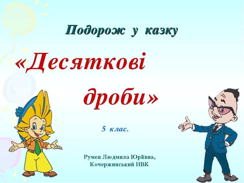 Подорож у казку «Десяткові дроби» 5 клас. Румен Людмила Юріївна, Кочержинський НВК