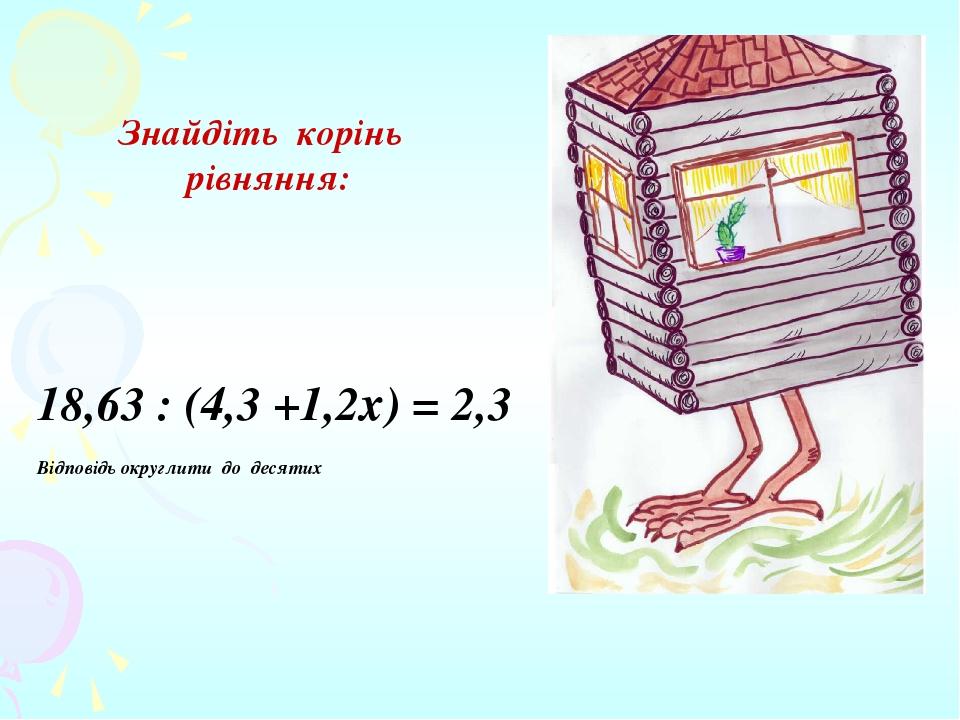 Знайдіть корінь рівняння: 18,63 : (4,3 +1,2х) = 2,3 Відповідь округлити до десятих