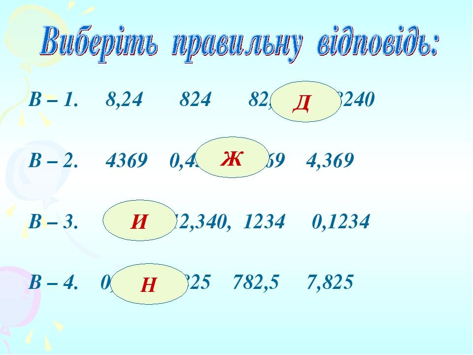 В – 1. 8,24 824 82,4 8240 В – 2. 4369 0,4369 43,69 4,369 В – 3. 123,4 12,340, 1234 0,1234 В – 4. 0,7825 7825 782,5 7,825 Д Ж И Н