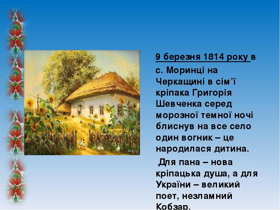 9 березня 1814 року в с. Моринці на Черкащині в сім'ї кріпака Григорія Шевченка серед морозної темної ночі блиснув на все село один вогник – це нар...
