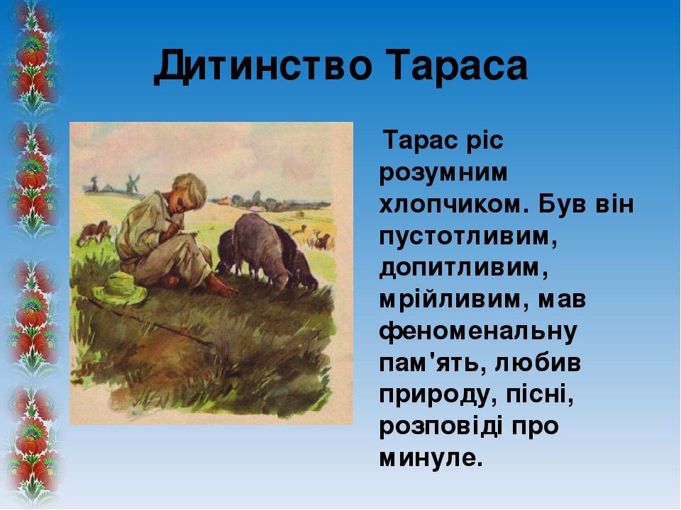 Дитинство Тараса Тарас ріс розумним хлопчиком. Був він пустотливим, допитливим, мрійливим, мав феноменальну пам'ять, любив природу, пісні, розповід...