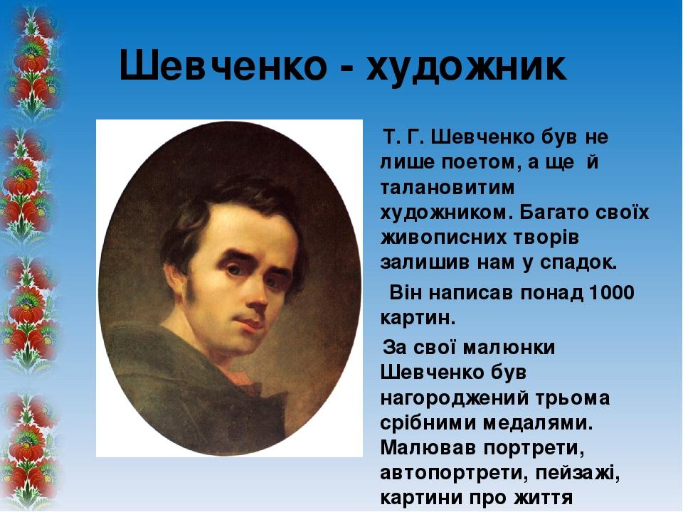 Шевченко - художник Т. Г. Шевченко був не лише поетом, а ще й талановитим художником. Багато своїх живописних творів залишив нам у спадок. Він напи...