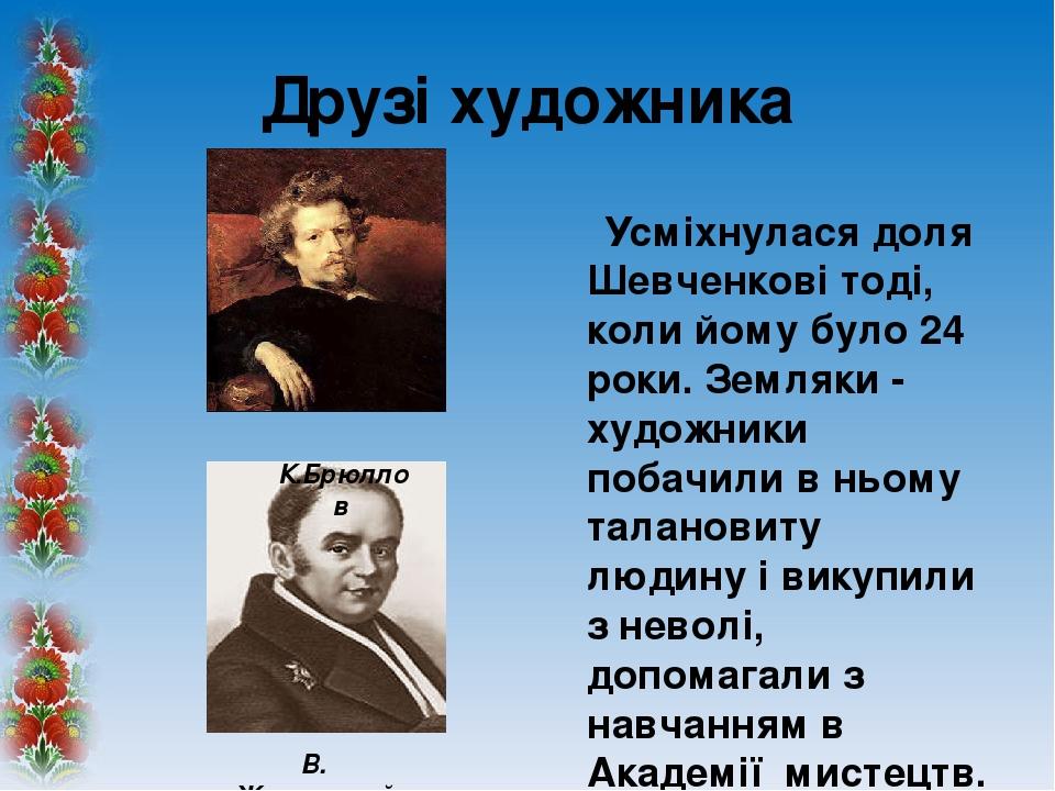 Друзі художника Усміхнулася доля Шевченкові тоді, коли йому було 24 роки. Земляки - художники побачили в ньому талановиту людину і викупили з невол...
