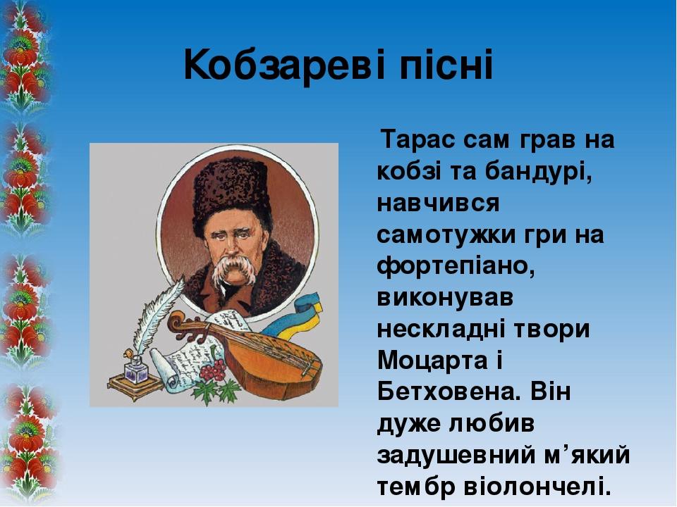 Кобзареві пісні Тарас сам грав на кобзі та бандурі, навчився самотужки гри на фортепіано, виконував нескладні твори Моцарта і Бетховена. Він дуже л...