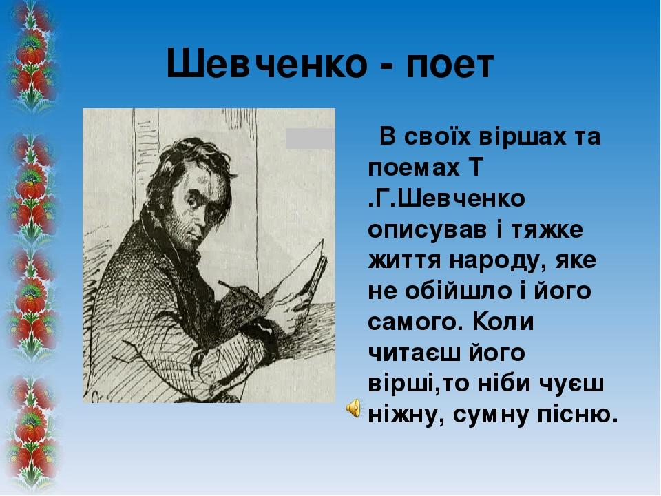 Шевченко - поет В своїх віршах та поемах Т .Г.Шевченко описував і тяжке життя народу, яке не обійшло і його самого. Коли читаєш його вірші,то ніби ...