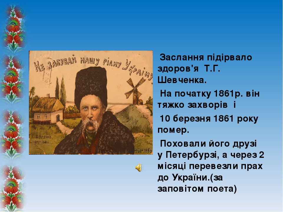 Заслання підірвало здоров'я Т.Г. Шевченка. На початку 1861р.він тяжко захворів і 10 березня 1861 року помер. Поховали його друзі у Петербурзі, а ч...