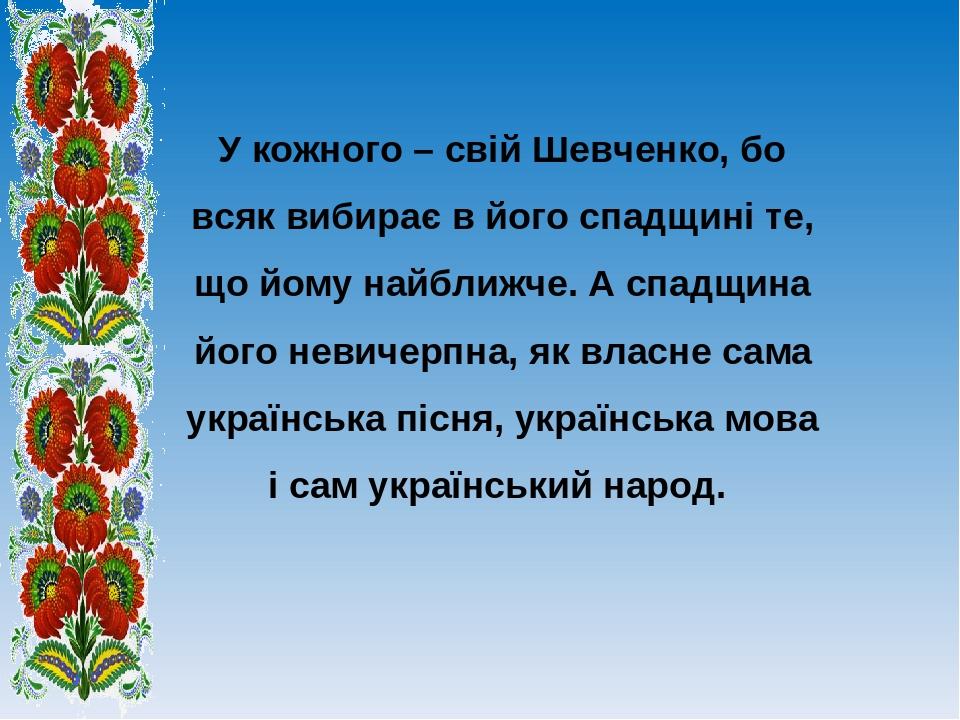 У кожного – свій Шевченко, бо всяк вибирає в його спадщині те, що йому найближче. А спадщина його невичерпна, як власне сама українська пісня, укра...