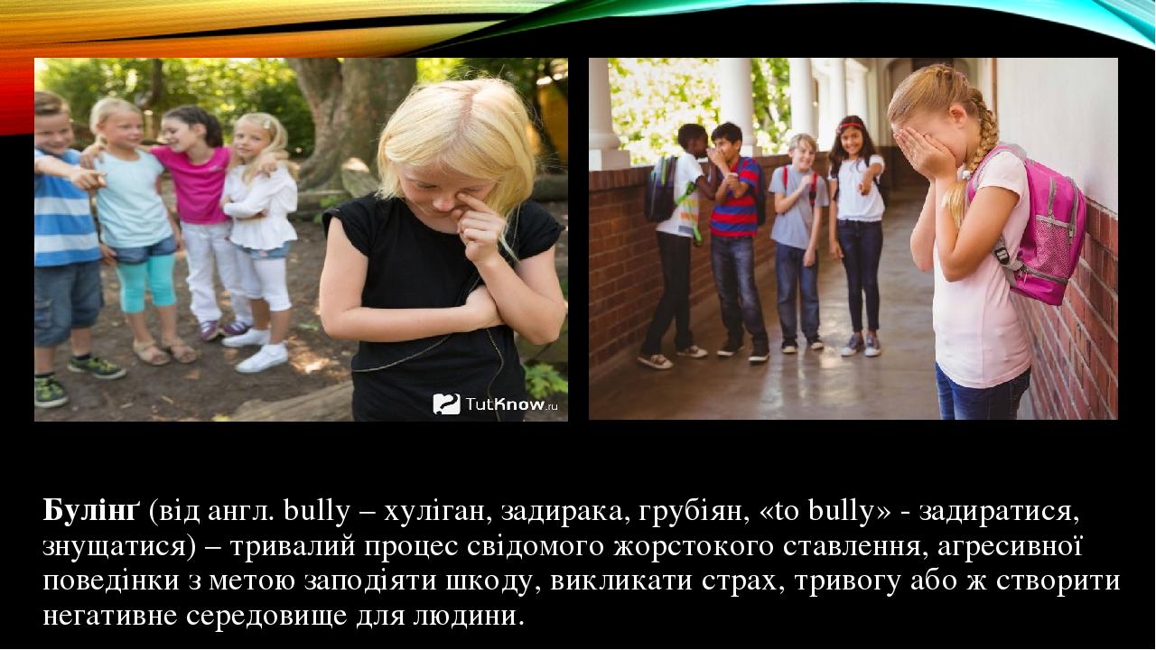 Булінґ (від англ. bully – хуліган, задирака, грубіян, «to bully» - задиратися, знущатися) – тривалий процес свідомого жорстокого ставлення, агресив...