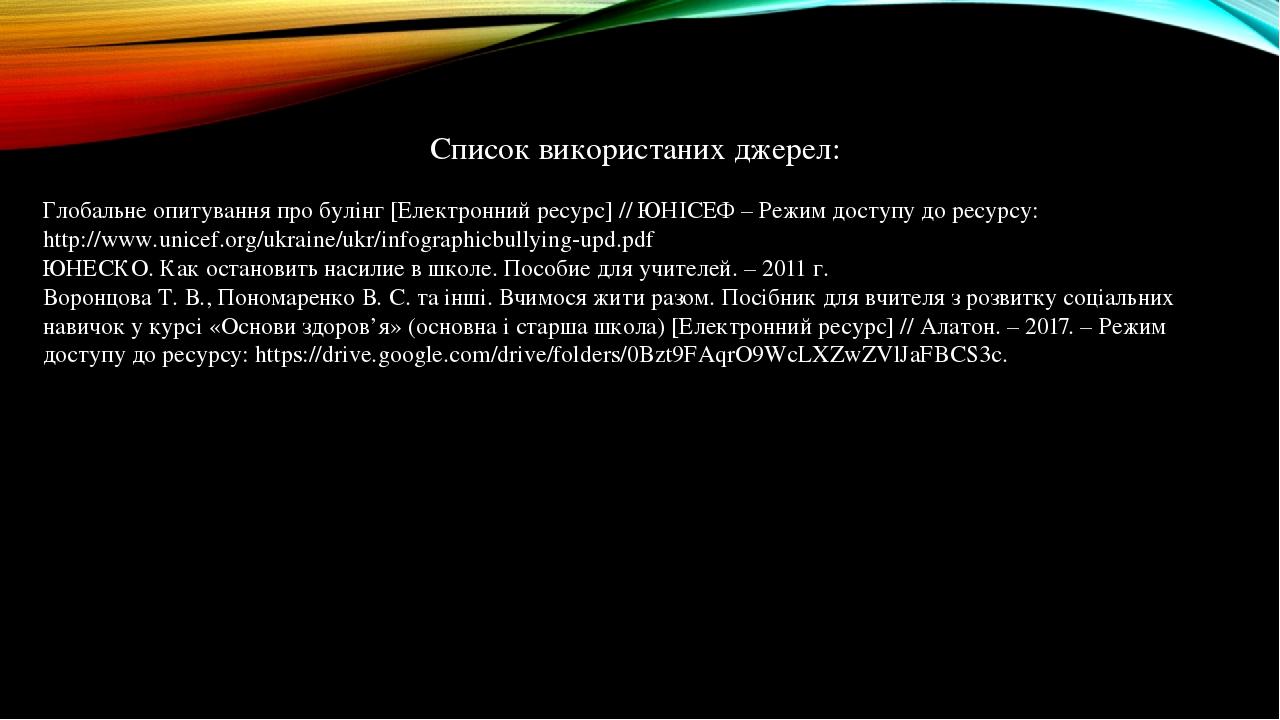 Список використаних джерел: Глобальне опитування про булінг [Електронний ресурс] // ЮНІСЕФ – Режим доступу до ресурсу: http://www.unicef.org/ukrain...