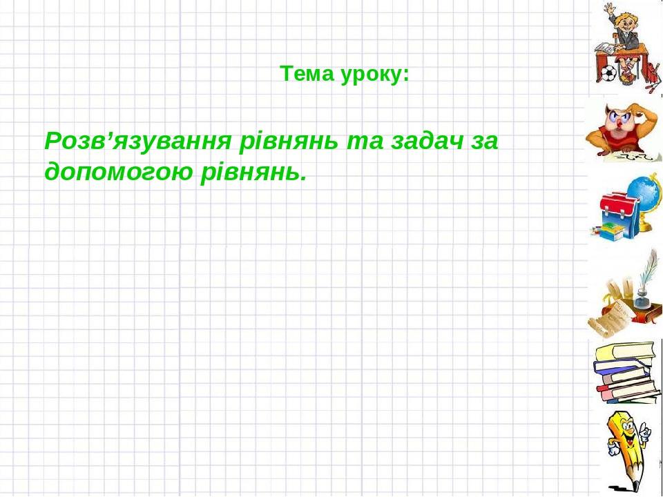Тема уроку: Розв'язування рівнянь та задач за допомогою рівнянь.
