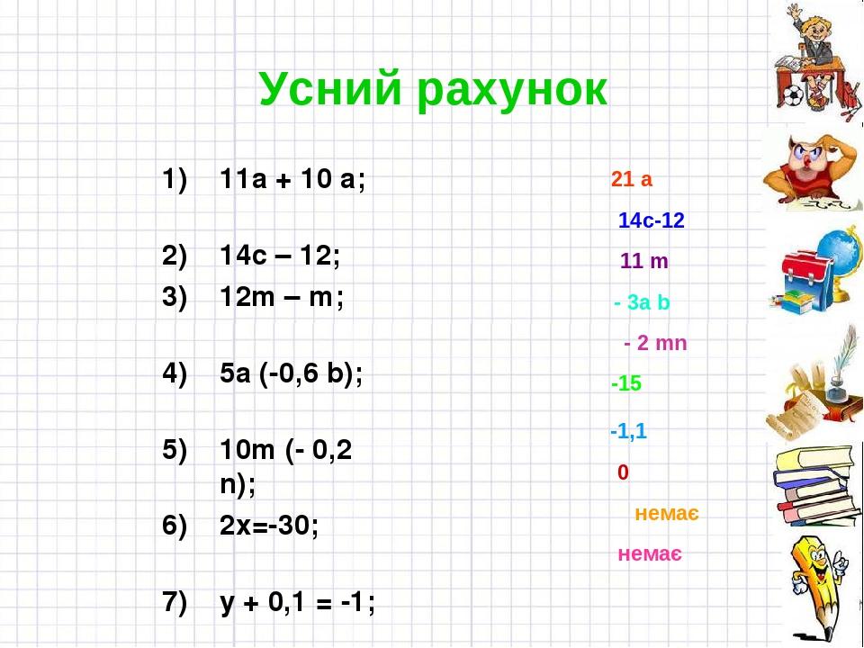 Усний рахунок 11а + 10 а; 14с – 12; 12m – m; 5а (-0,6 b); 10m (- 0,2 n); 2х=-30; y + 0,1 = -1; -50 х= 0; 0у=-25; 1,2:z=0 21 а 14с-12 11 m - 3а b - ...