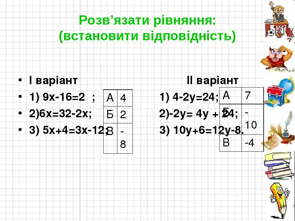 Розв'язати рівняння: (встановити відповідність) І варіант ІІ варіант 1) 9х-16=2 ; 1) 4-2у=24; 2)6х=32-2х; 2)-2у= 4у + 24; 3) 5х+4=3х-12; 3) 10у+6=1...
