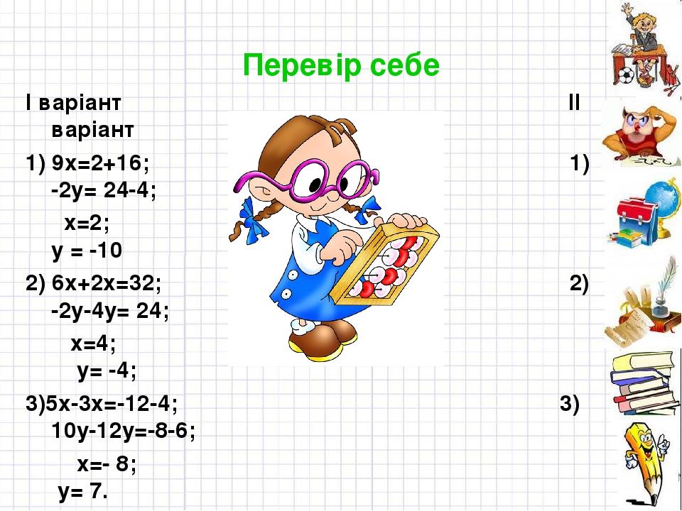 Перевір себе І варіант ІІ варіант 1) 9х=2+16; 1) -2у= 24-4; х=2; у = -10 2) 6х+2х=32; 2) -2у-4у= 24; х=4; у= -4; 3)5х-3х=-12-4; 3) 10у-12у=-8-6; х=...