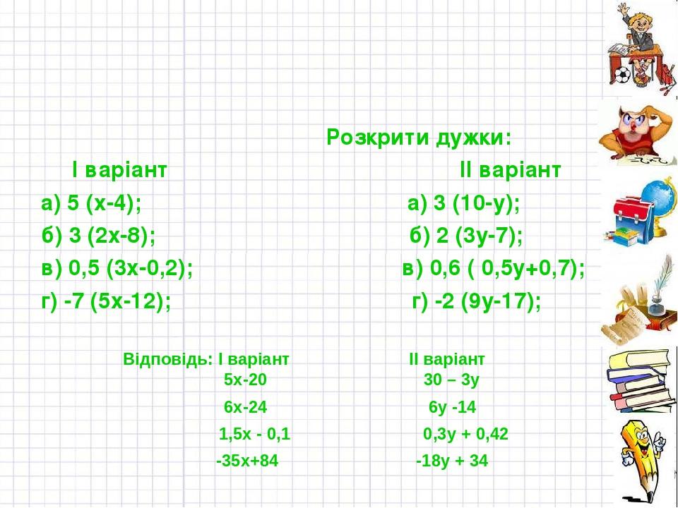 Розкрити дужки: І варіант ІІ варіант а) 5 (х-4); а) 3 (10-у); б) 3 (2х-8); б) 2 (3у-7); в) 0,5 (3х-0,2); в) 0,6 ( 0,5у+0,7); г) -7 (5х-12); г) -2 (...