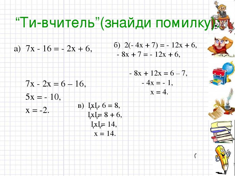 """""""Ти-вчитель""""(знайди помилку): а) 7х - 16 = - 2х + 6, 7х - 2х = 6 – 16, 5х = - 10, х = -2. б) 2(- 4х + 7) = - 12х + 6, - 8х + 7 = - 12х + 6, - 8х + ..."""
