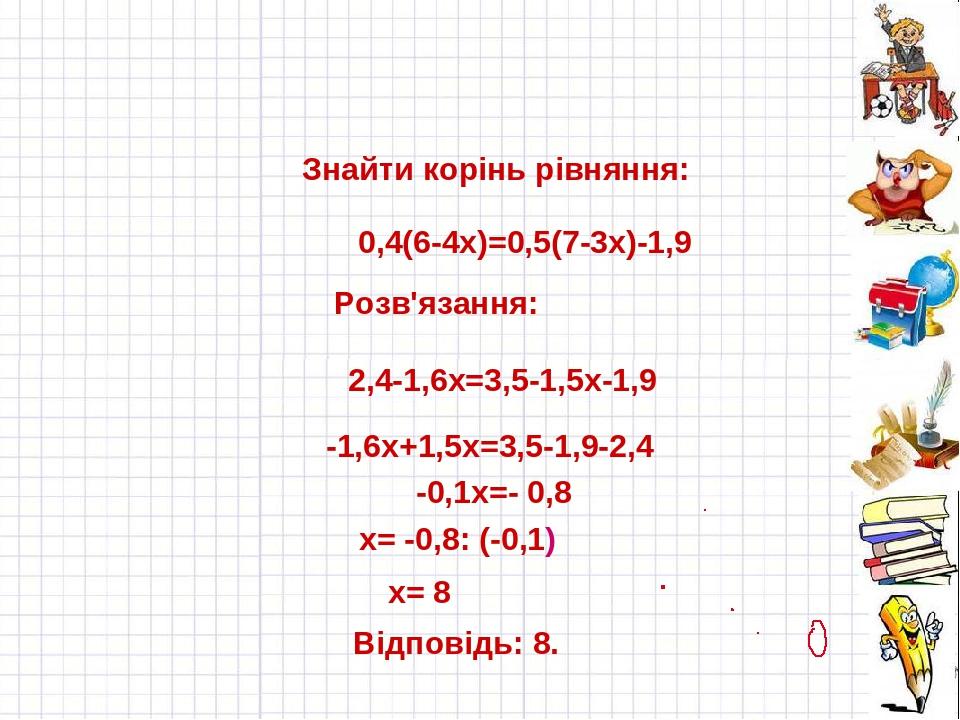 Знайти корінь рівняння: 0,4(6-4х)=0,5(7-3х)-1,9 Розв'язання: 2,4-1,6х=3,5-1,5х-1,9 -1,6х+1,5х=3,5-1,9-2,4 -0,1х=- 0,8 х= -0,8: (-0,1) х= 8 Відповід...