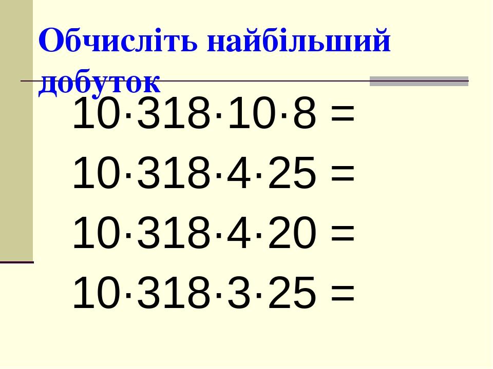 Обчисліть найбільший добуток 10·318·10·8 = 10·318·4·25 = 10·318·4·20 = 10·318·3·25 =