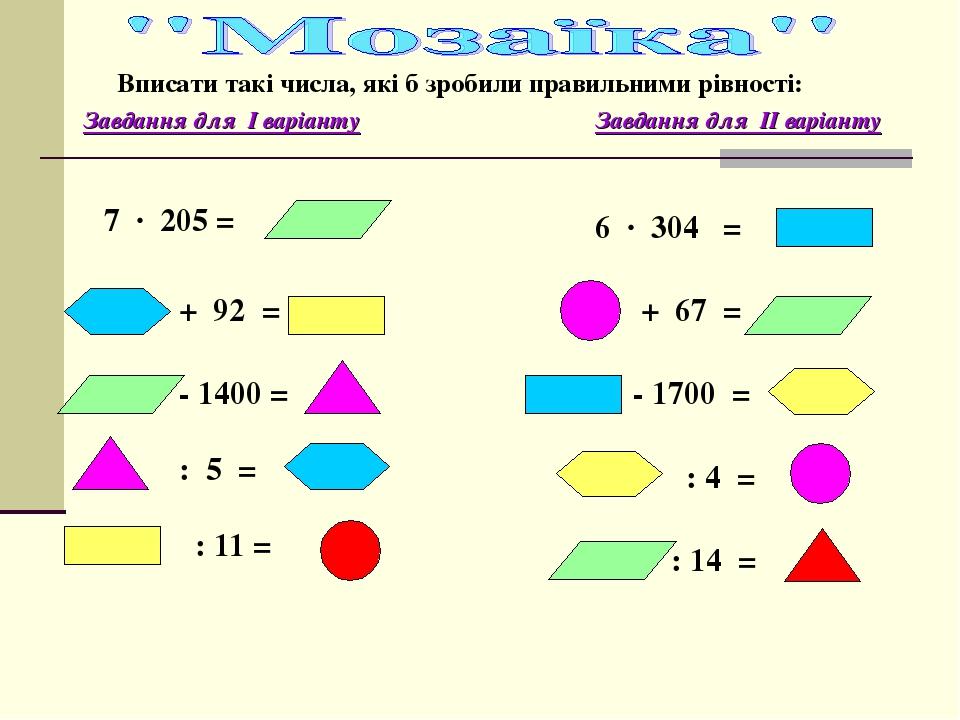 Вписати такі числа, які б зробили правильними рівності: Завдання для І варіанту Завдання для ІІ варіанту 6 ∙ 304 = + 67 = - 1700 = : 4 = : 14 = 7 ∙...