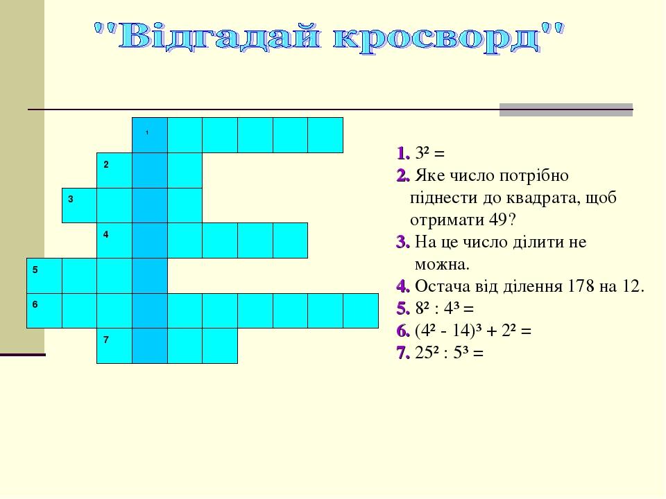 1. 3² = 2. Яке число потрібно піднести до квадрата, щоб отримати 49? 3. На це число ділити не можна. 4. Остача від ділення 178 на 12. 5. 8² : 4³ = ...